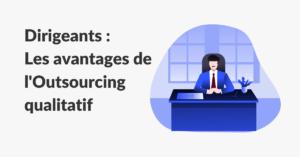 Avantages de l'outsourcing qualitatif pour les dirigeants