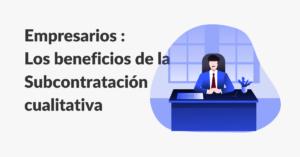 Los beneficios de la subcontratacion cualitativa para empresarios