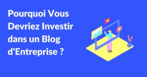 Pourquoi investir dans un blog d'entreprise
